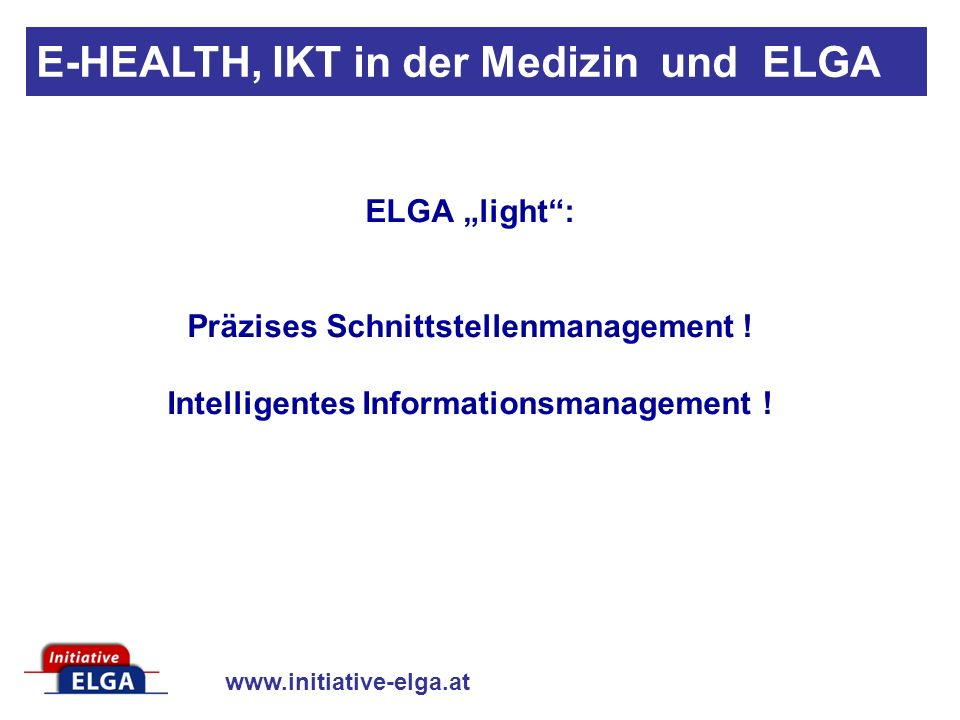 www.initiative-elga.at E-HEALTH, IKT in der Medizin und ELGA ELGA light: Präzises Schnittstellenmanagement .
