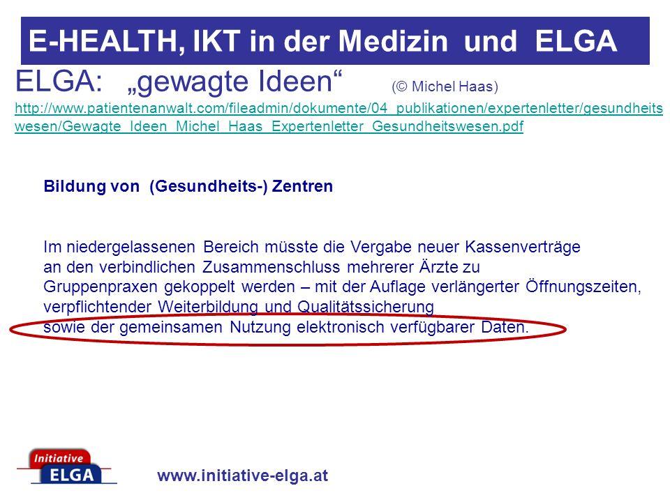 www.initiative-elga.at E-HEALTH, IKT in der Medizin und ELGA ELGA: gewagte Ideen (© Michel Haas) http://www.patientenanwalt.com/fileadmin/dokumente/04_publikationen/expertenletter/gesundheits wesen/Gewagte_Ideen_Michel_Haas_Expertenletter_Gesundheitswesen.pdf http://www.patientenanwalt.com/fileadmin/dokumente/04_publikationen/expertenletter/gesundheits wesen/Gewagte_Ideen_Michel_Haas_Expertenletter_Gesundheitswesen.pdf Bildung von (Gesundheits-) Zentren Im niedergelassenen Bereich müsste die Vergabe neuer Kassenverträge an den verbindlichen Zusammenschluss mehrerer Ärzte zu Gruppenpraxen gekoppelt werden – mit der Auflage verlängerter Öffnungszeiten, verpflichtender Weiterbildung und Qualitätssicherung sowie der gemeinsamen Nutzung elektronisch verfügbarer Daten.