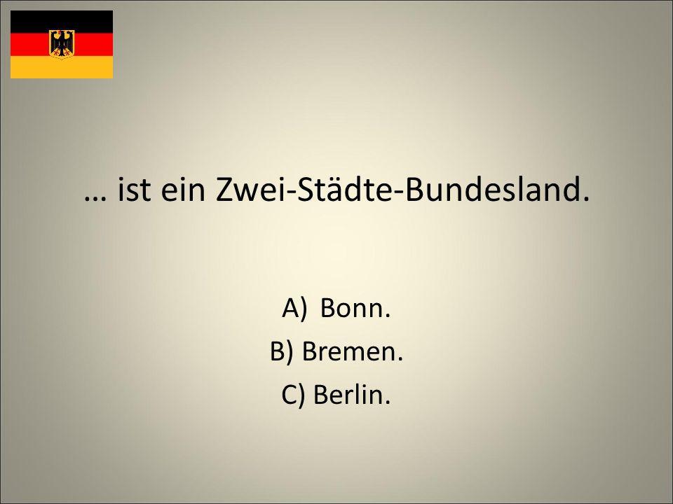 … ist ein Zwei-Städte-Bundesland. A)Bonn. B) Bremen. C) Berlin.