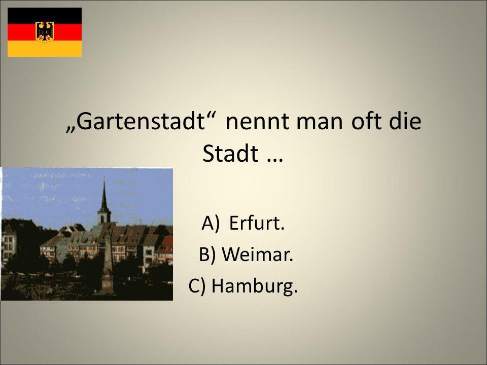 Gartenstadt nennt man oft die Stadt … A)Erfurt. B) Weimar. C) Hamburg.