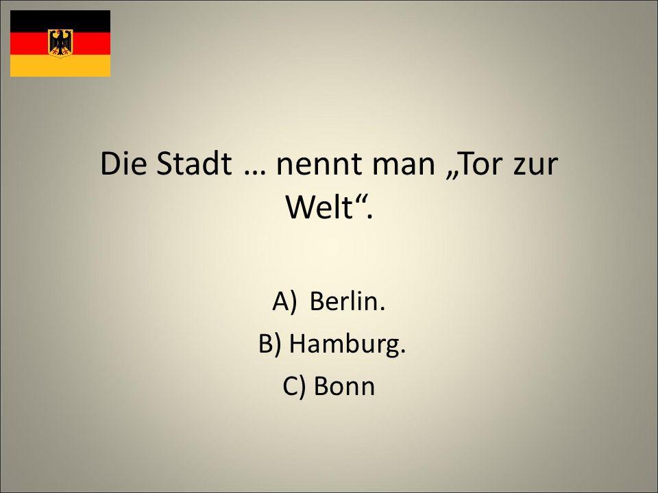 Die Stadt … nennt man Tor zur Welt. A)Berlin. B) Hamburg. C) Bonn