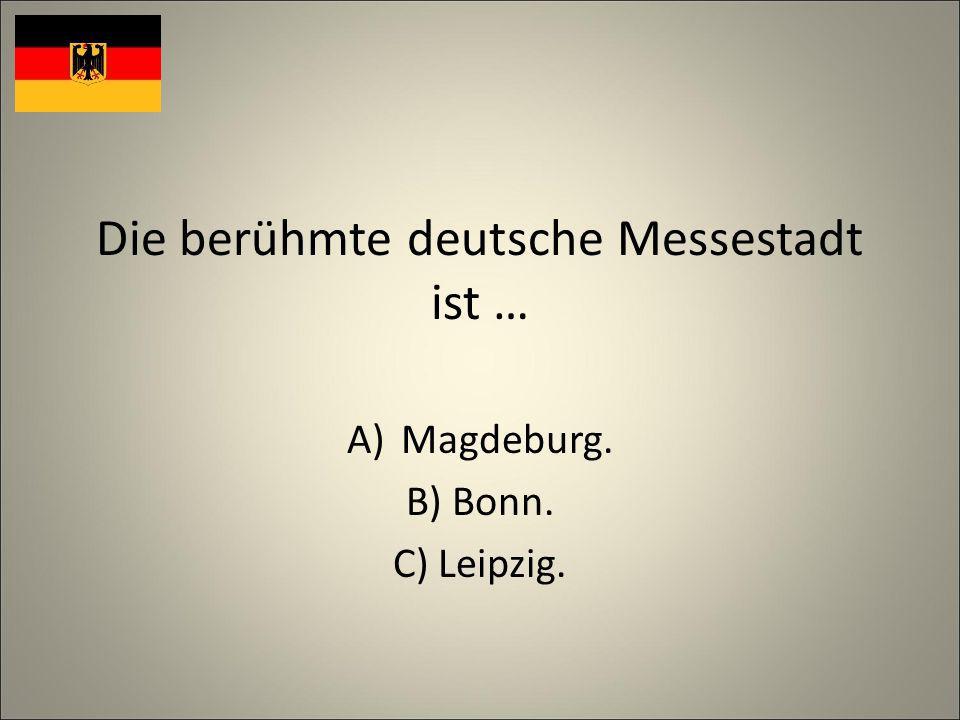 Die berühmte deutsche Messestadt ist … A)Magdeburg. B) Bonn. C) Leipzig.