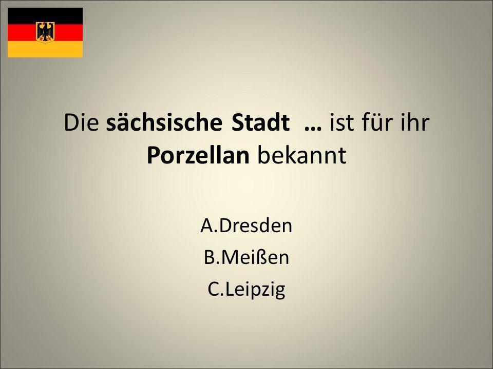 Die sächsische Stadt … ist für ihr Porzellan bekannt A.Dresden B.Meißen C.Leipzig
