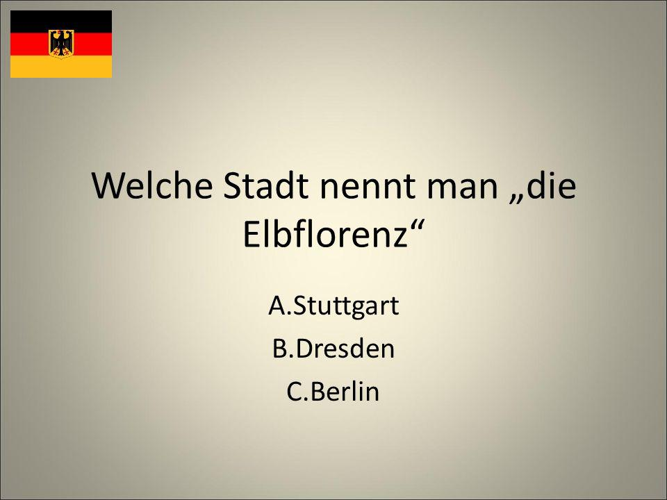 Welche Stadt nennt man die Elbflorenz A.Stuttgart B.Dresden C.Berlin
