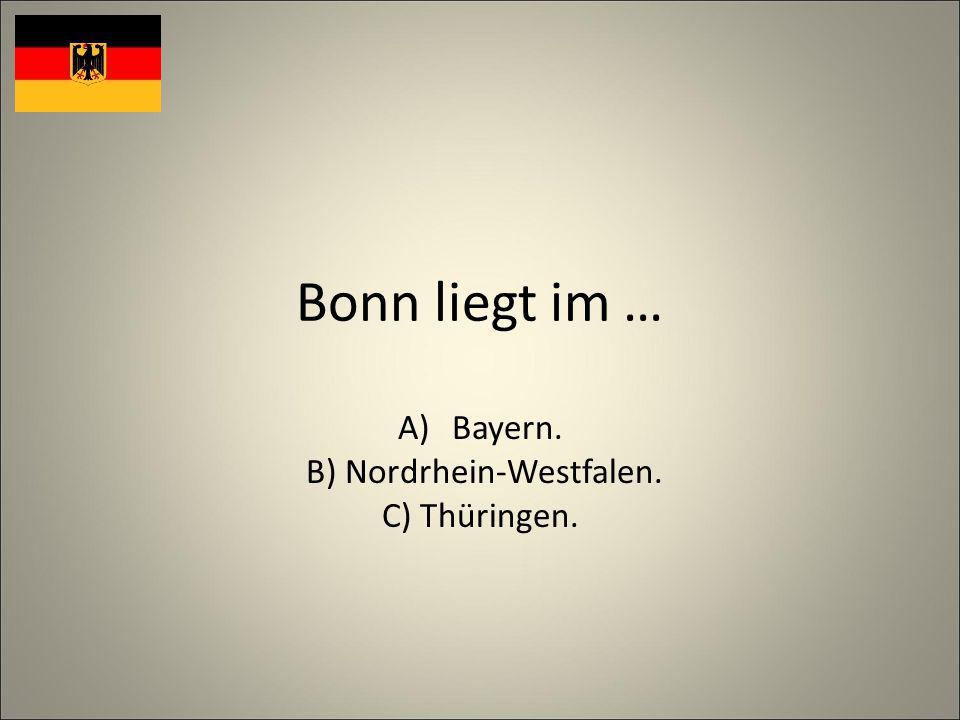 Bonn liegt im … A)Bayern. B) Nordrhein-Westfalen. C) Thüringen.