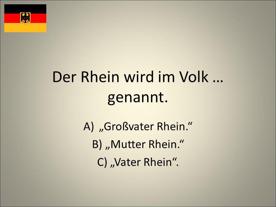 Der Rhein wird im Volk … genannt. A)Großvater Rhein. B) Mutter Rhein. C) Vater Rhein.