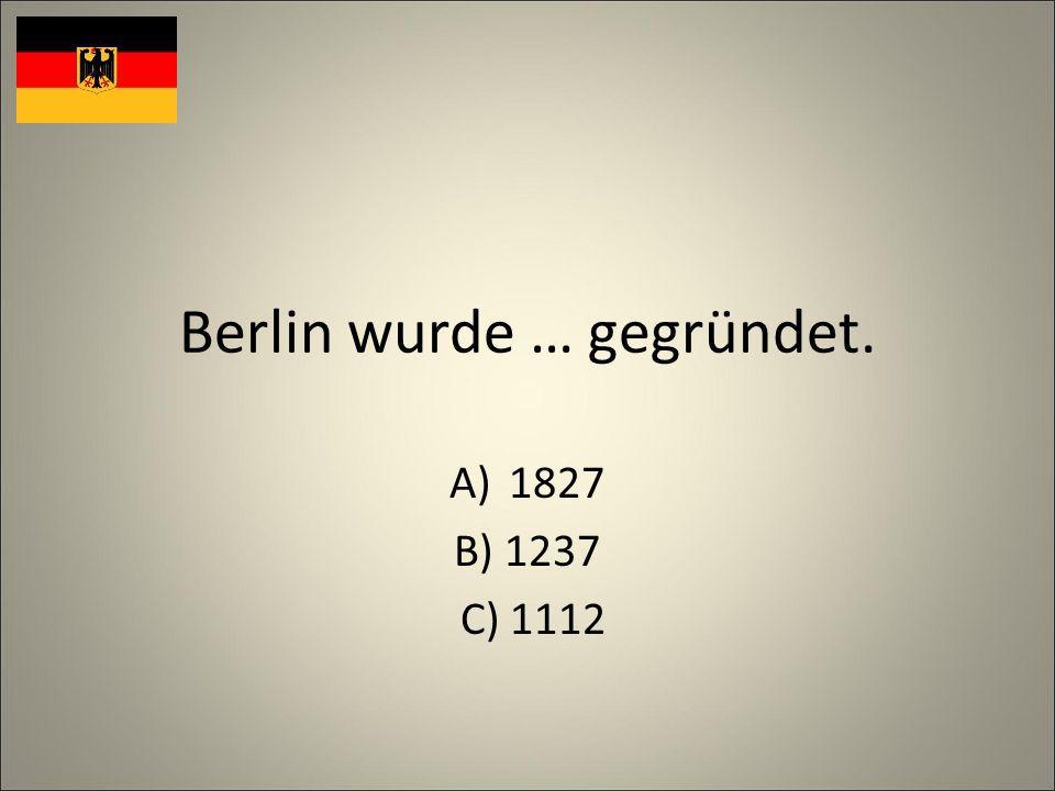 Berlin wurde … gegründet. A)1827 B) 1237 C) 1112