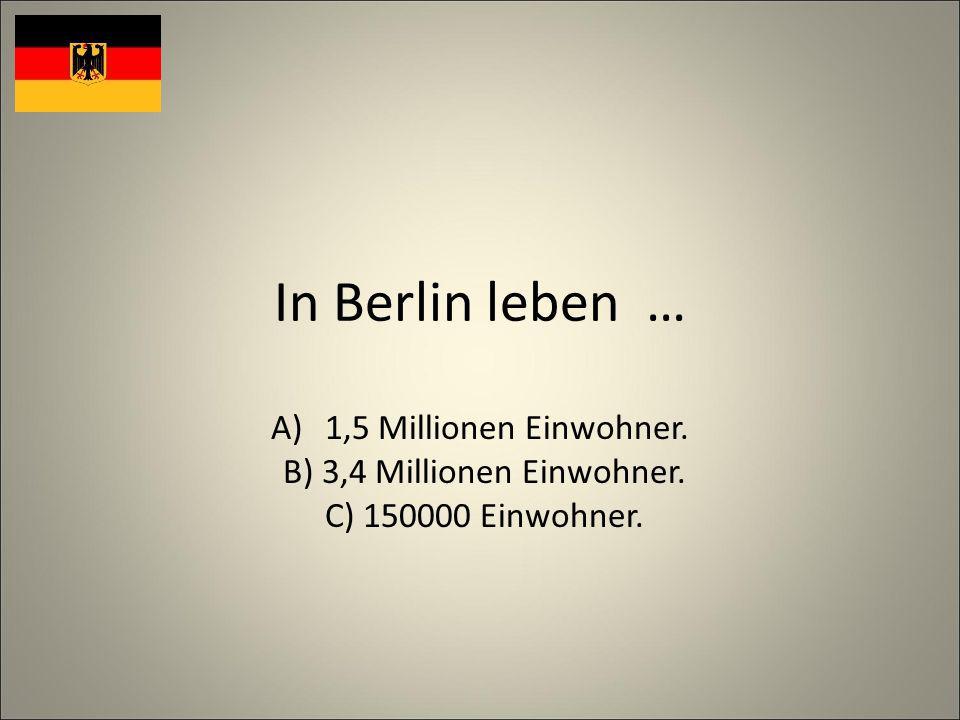 In Berlin leben … A)1,5 Millionen Einwohner. B) 3,4 Millionen Einwohner. C) 150000 Einwohner.