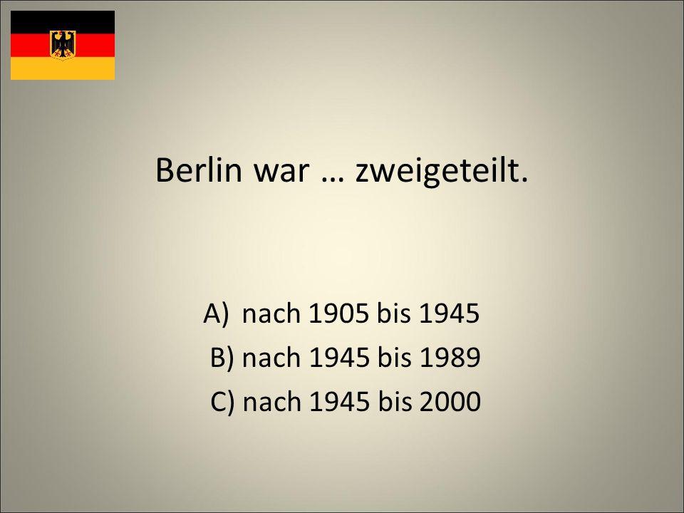Berlin war … zweigeteilt. A)nach 1905 bis 1945 B) nach 1945 bis 1989 C) nach 1945 bis 2000