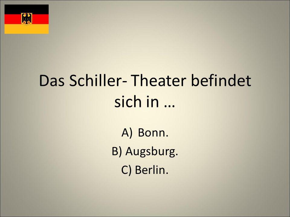 Das Schiller- Theater befindet sich in … A)Bonn. B) Augsburg. C) Berlin.