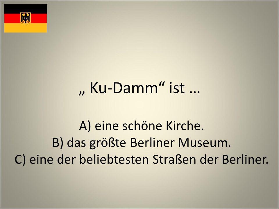 Ku-Damm ist … A)eine schöne Kirche. B) das größte Berliner Museum.