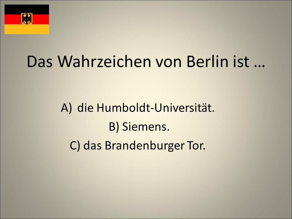 Das Wahrzeichen von Berlin ist … A)die Humboldt-Universität. B) Siemens. C) das Brandenburger Tor.