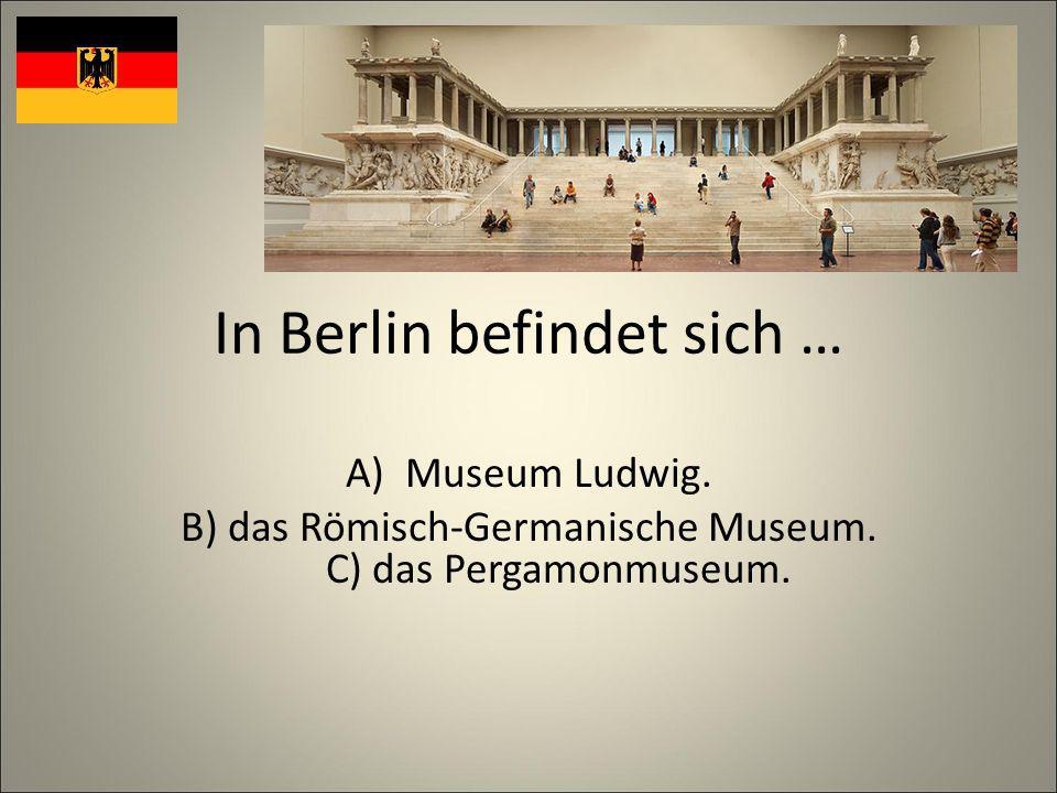 In Berlin befindet sich … A)Museum Ludwig. B) das Römisch-Germanische Museum.
