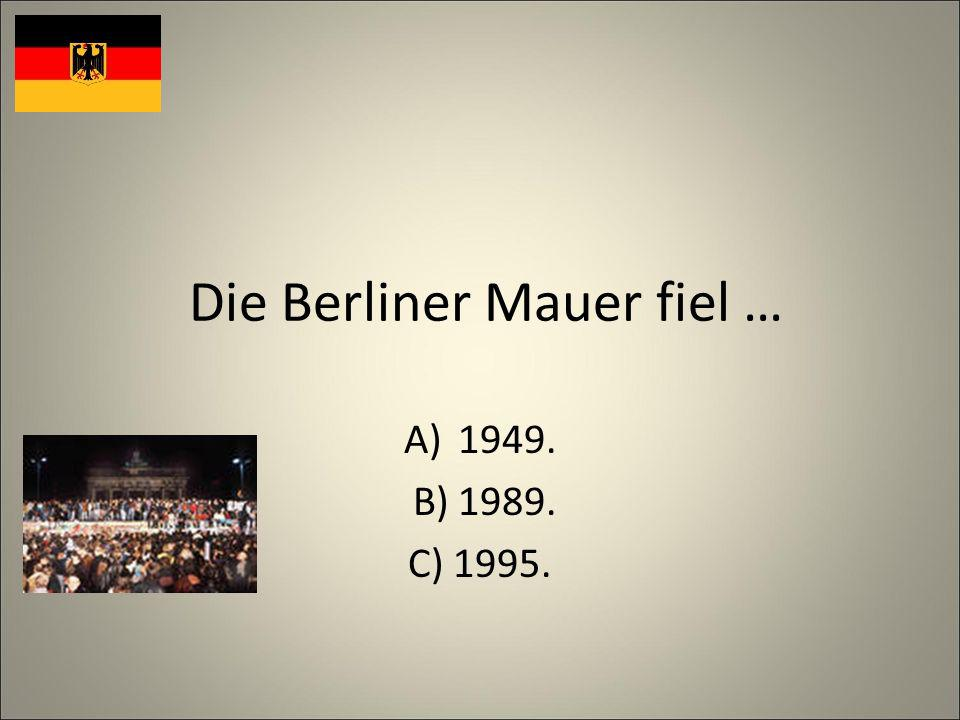 Die Berliner Mauer fiel … A)1949. B) 1989. C) 1995.