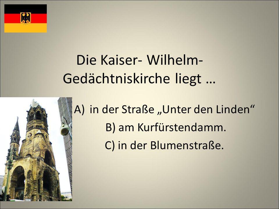 Die Kaiser- Wilhelm- Gedächtniskirche liegt … A)in der Straße Unter den Linden B) am Kurfürstendamm.