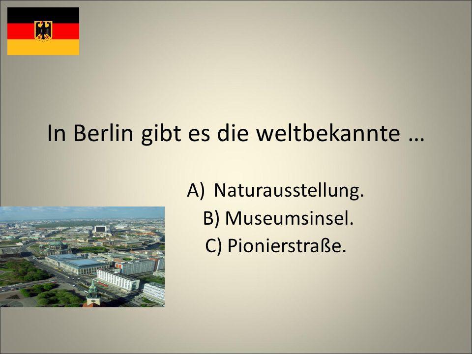 In Berlin gibt es die weltbekannte … A)Naturausstellung. B) Museumsinsel. C) Pionierstraße.