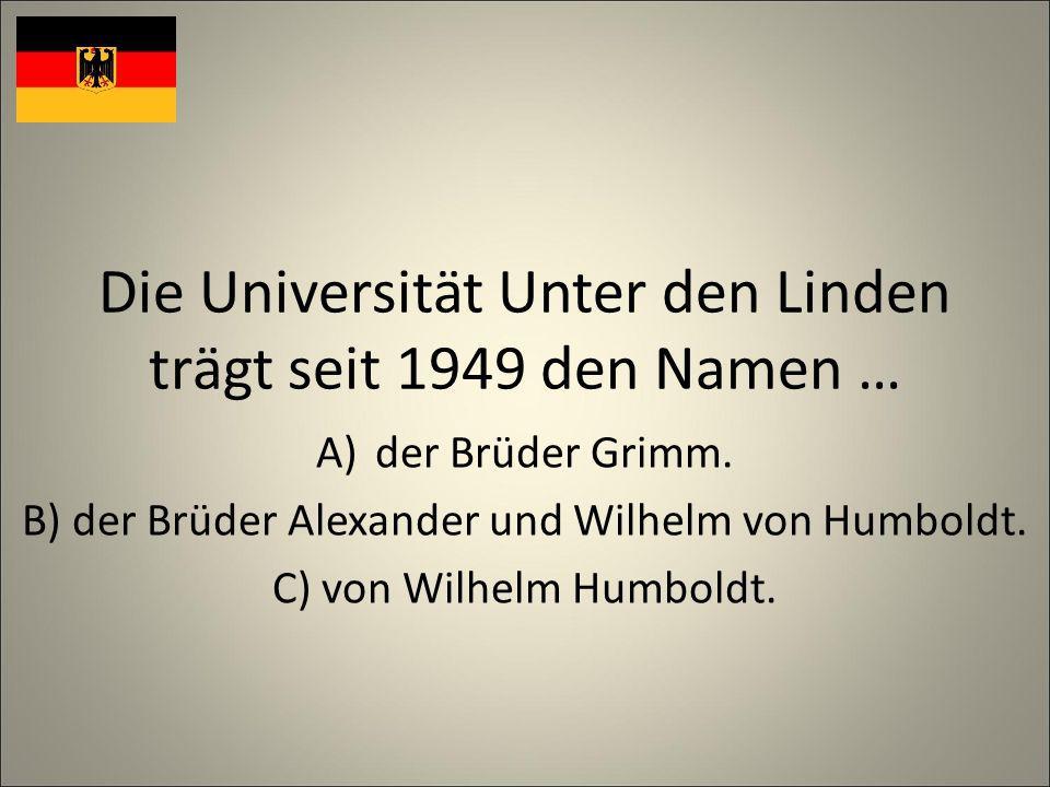 Die Universität Unter den Linden trägt seit 1949 den Namen … A)der Brüder Grimm.
