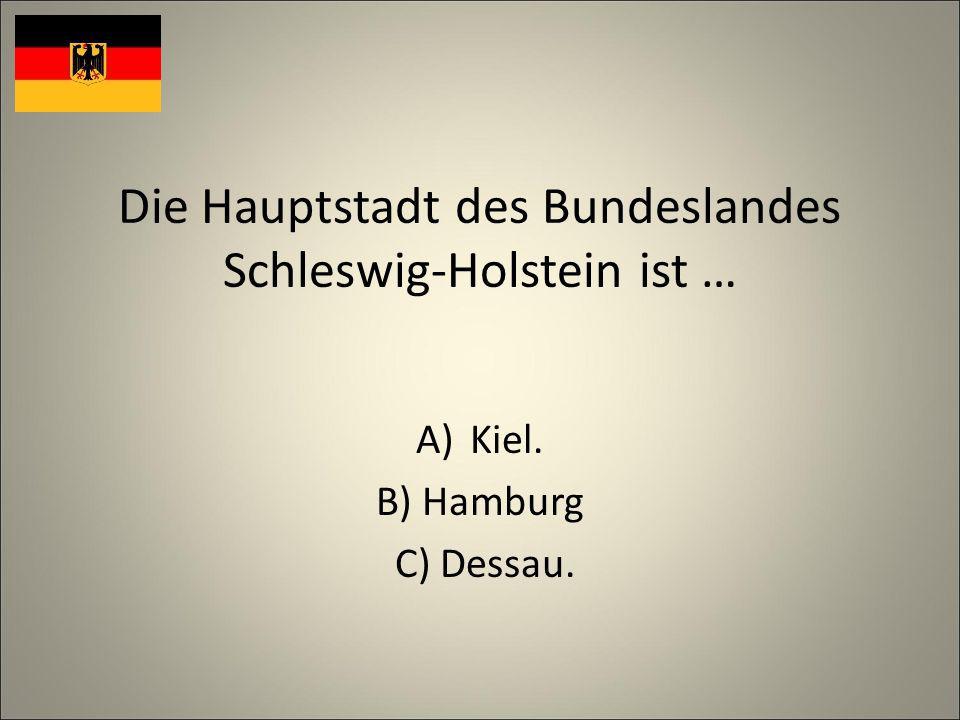 Die Hauptstadt des Bundeslandes Schleswig-Holstein ist … A)Kiel. B) Hamburg C) Dessau.