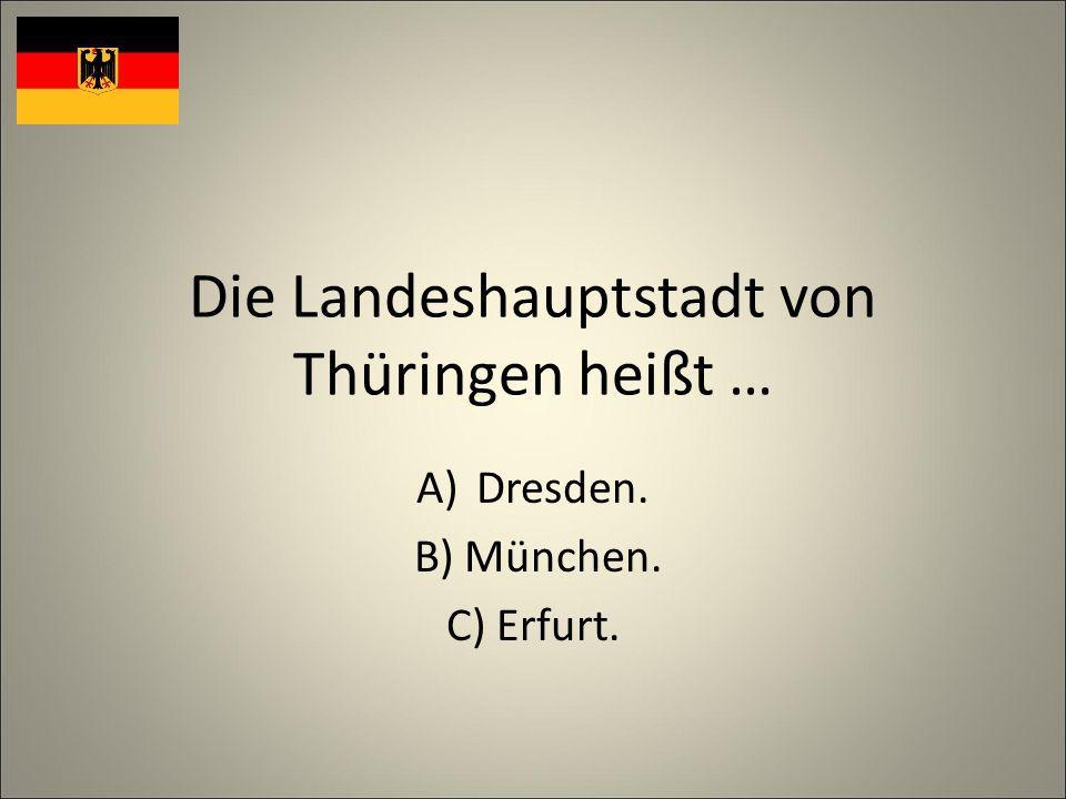 Die Landeshauptstadt von Thüringen heißt … A)Dresden. B) München. C) Erfurt.