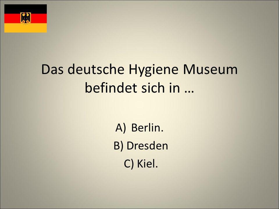 Das deutsche Hygiene Museum befindet sich in … A)Berlin. B) Dresden C) Kiel.