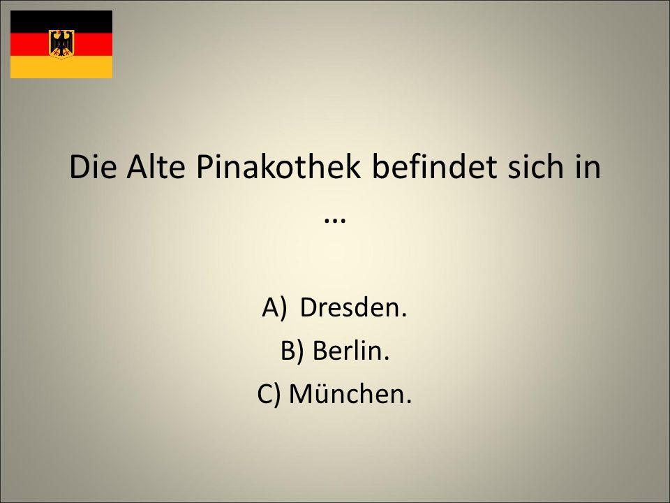 Die Alte Pinakothek befindet sich in … A)Dresden. B) Berlin. C) München.