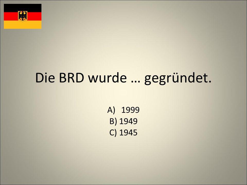 Die BRD wurde … gegründet. A)1999 B) 1949 C) 1945