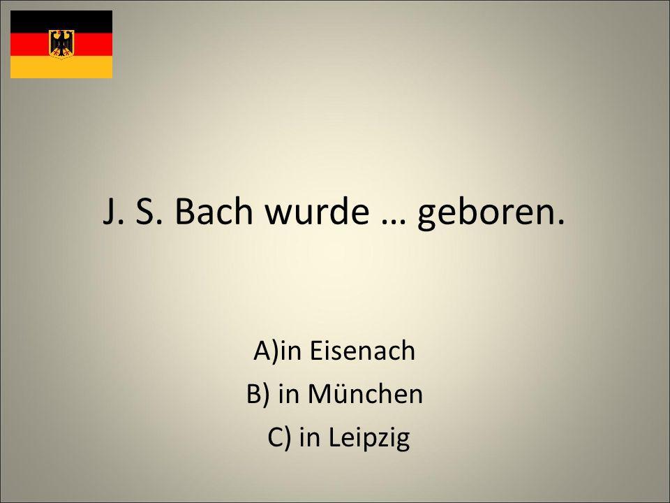J. S. Bach wurde … geboren. A)in Eisenach B) in München C) in Leipzig