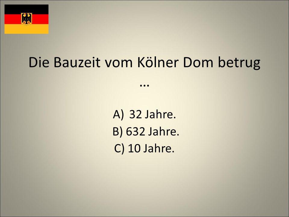 Die Bauzeit vom Kölner Dom betrug … A)32 Jahre. B) 632 Jahre. C) 10 Jahre.