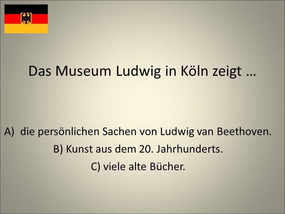 Das Museum Ludwig in Köln zeigt … A)die persönlichen Sachen von Ludwig van Beethoven.