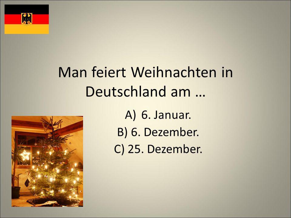 Man feiert Weihnachten in Deutschland am … A)6. Januar. B) 6. Dezember. C) 25. Dezember.