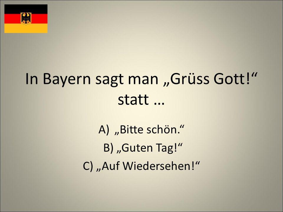 In Bayern sagt man Grüss Gott! statt … A)Bitte schön. B) Guten Tag! C) Auf Wiedersehen!