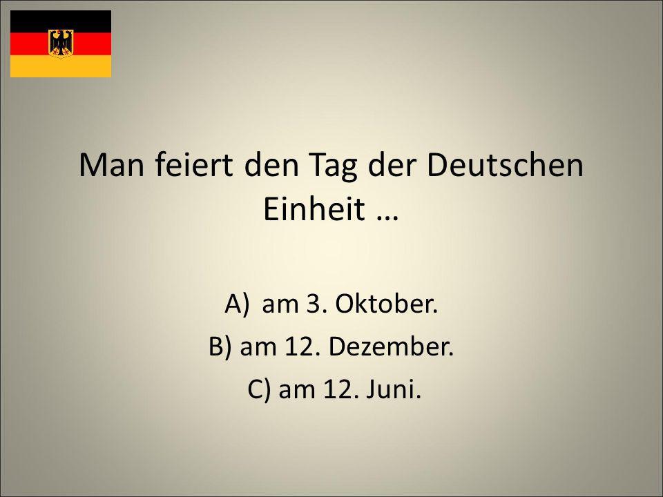 Man feiert den Tag der Deutschen Einheit … A)am 3. Oktober. B) am 12. Dezember. C) am 12. Juni.