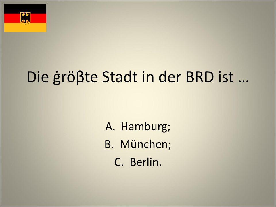 Die ġröβte Stadt in der BRD ist … A.Hamburg; B.München; C.Berlin.