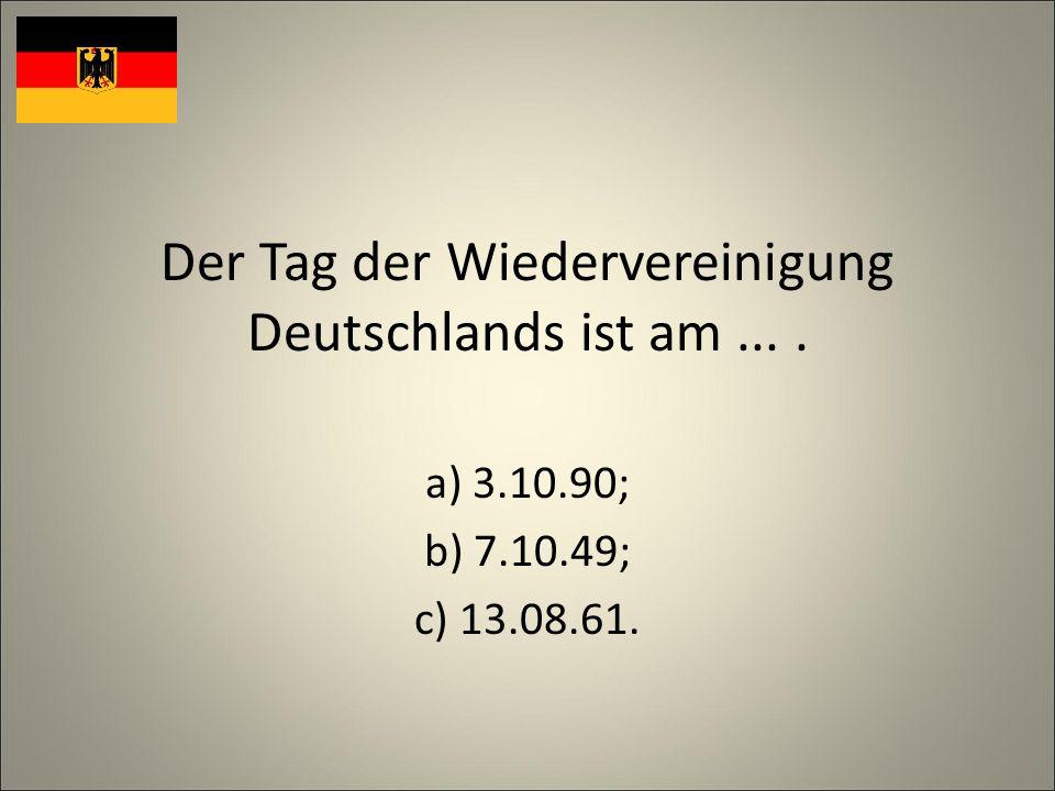 Der Tag der Wiedervereinigung Deutschlands ist am.... a) 3.10.90; b) 7.10.49; c) 13.08.61.