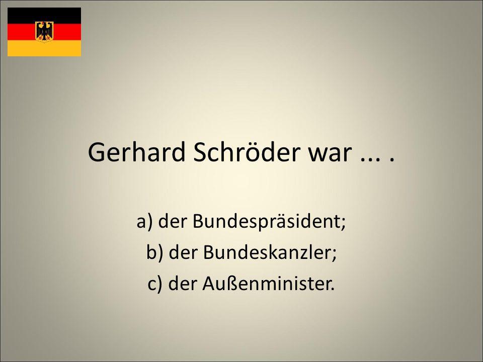 Gerhard Schröder war.... a) der Bundespräsident; b) der Bundeskanzler; c) der Außenminister.