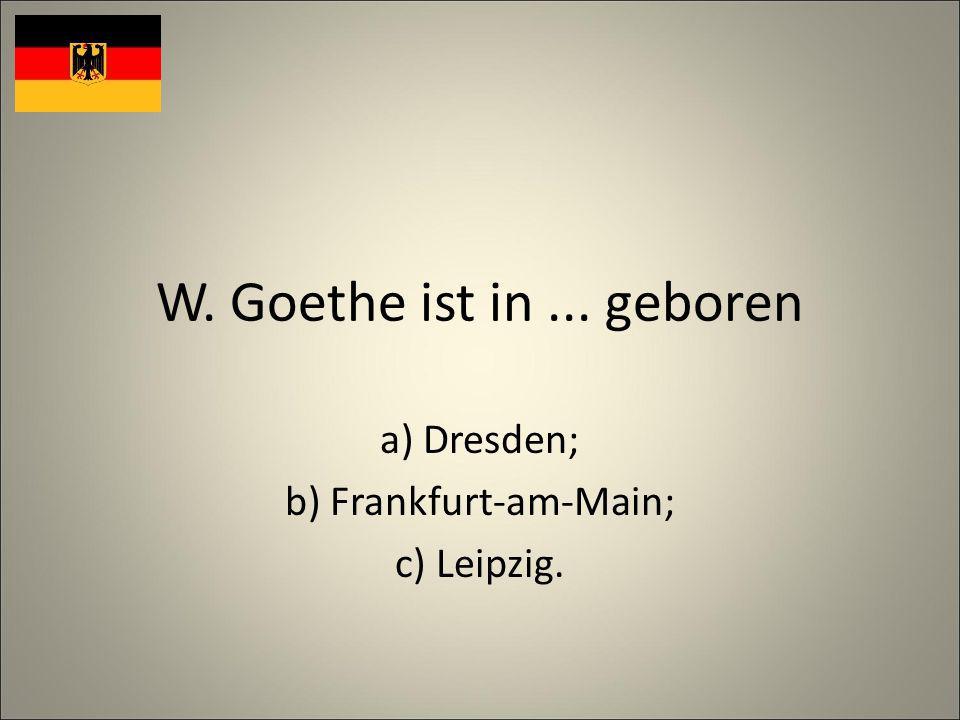 W. Goethe ist in... geboren a) Dresden; b) Frankfurt-am-Main; c) Leipzig.