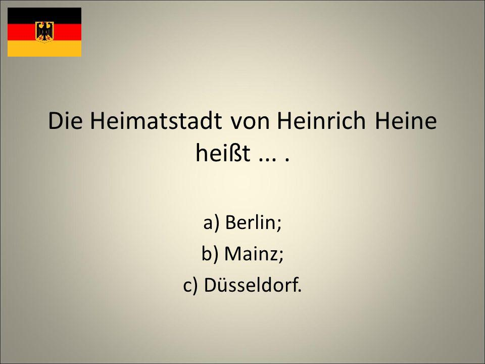 Die Heimatstadt von Heinrich Heine heißt.... a) Berlin; b) Mainz; c) Düsseldorf.