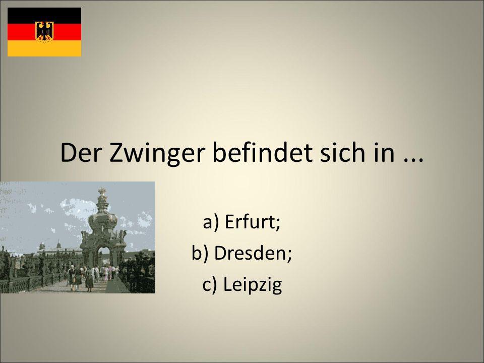 Der Zwinger befindet sich in... a) Erfurt; b) Dresden; c) Leipzig