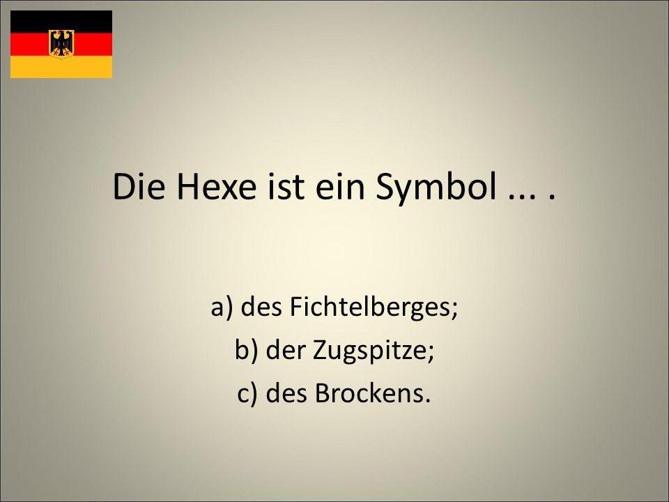Die Hexe ist ein Symbol.... a) des Fichtelberges; b) der Zugspitze; c) des Brockens.