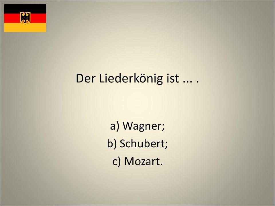 Der Liederkönig ist.... a) Wagner; b) Schubert; c) Mozart.