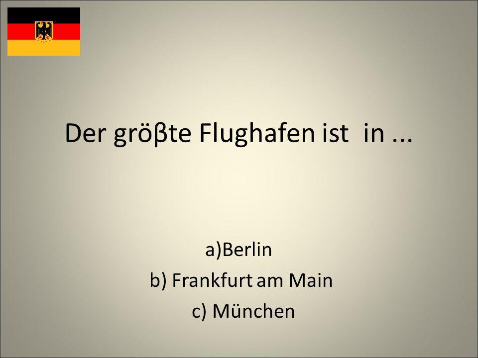 Der gröβte Flughafen ist in... a)Berlin b) Frankfurt am Main c) München