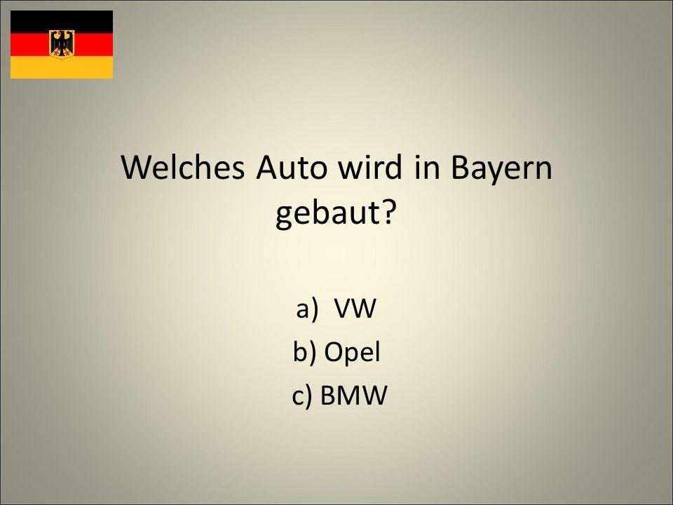 Welches Auto wird in Bayern gebaut? a)VW b) Opel c) BMW