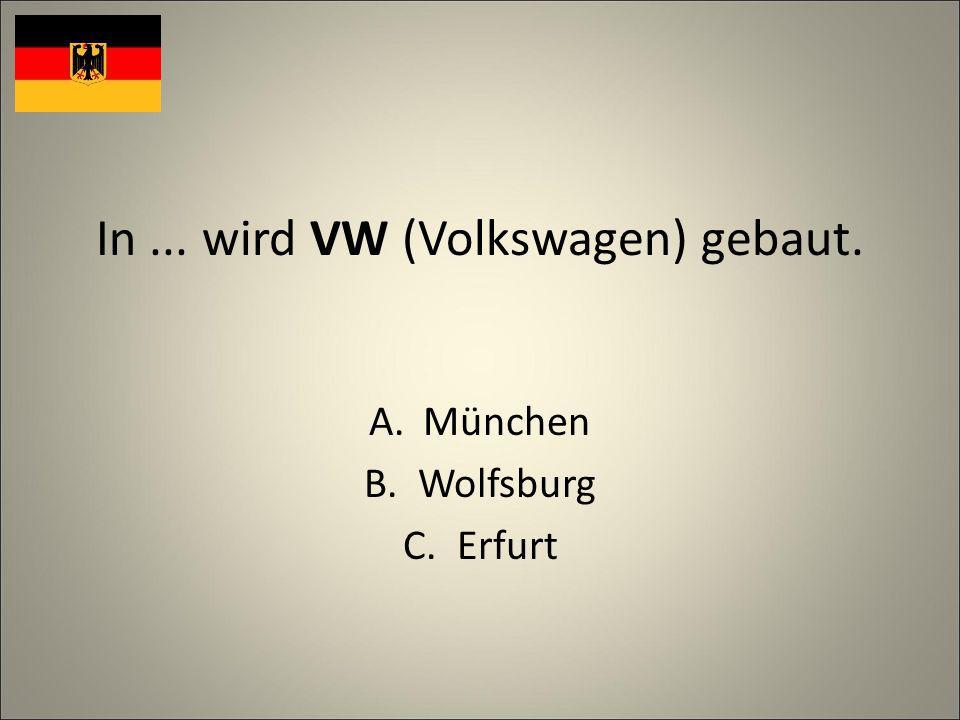 In... wird VW (Volkswagen) gebaut. A.München B.Wolfsburg C.Erfurt