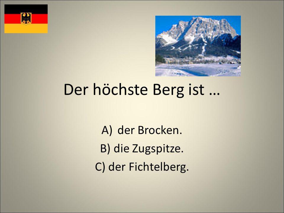 Der höchste Berg ist … A)der Brocken. B) die Zugspitze. C) der Fichtelberg.