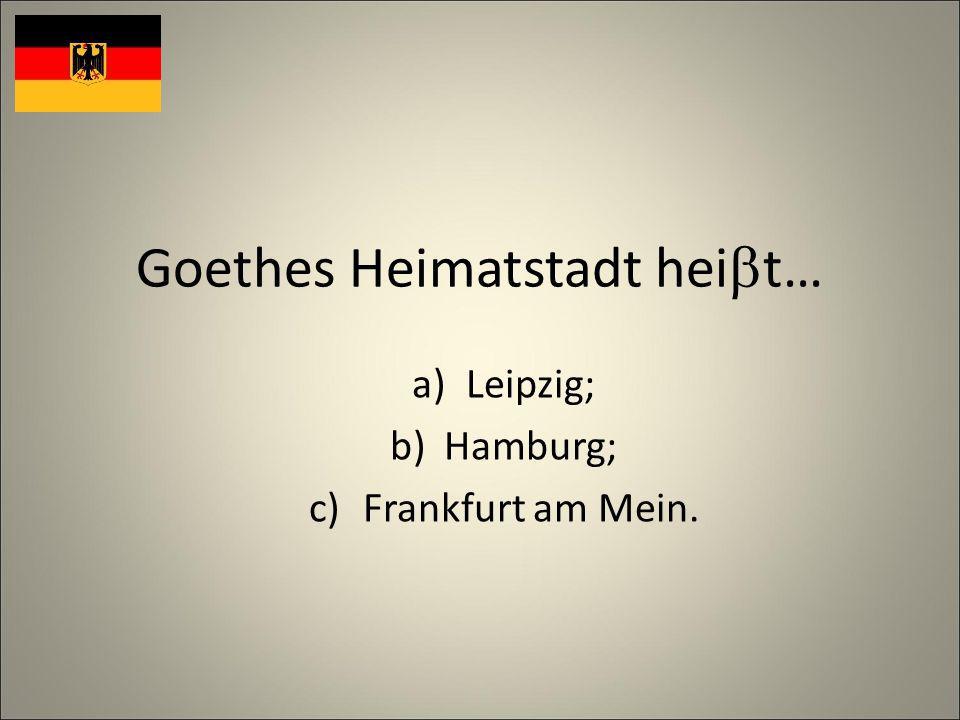 Goethes Heimatstadt hei t… a)Leipzig; b)Hamburg; c)Frankfurt am Mein.
