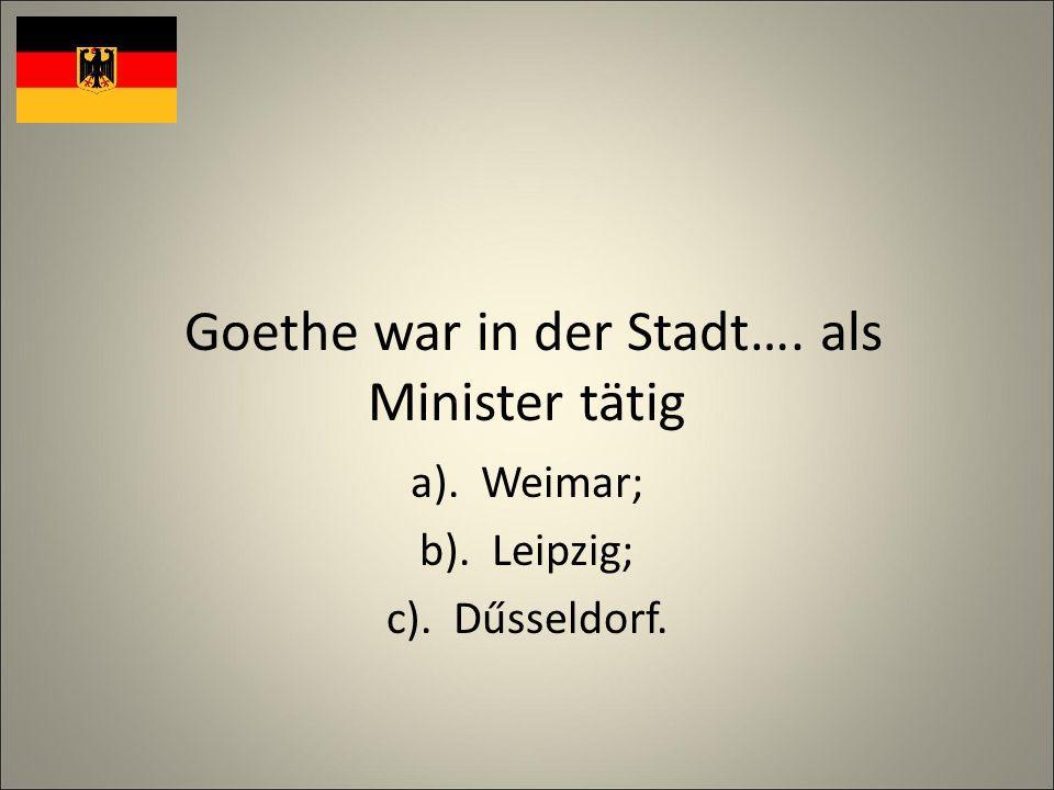 Goethe war in der Stadt…. als Minister tätig a). Weimar; b). Leipzig; c). Dűsseldorf.