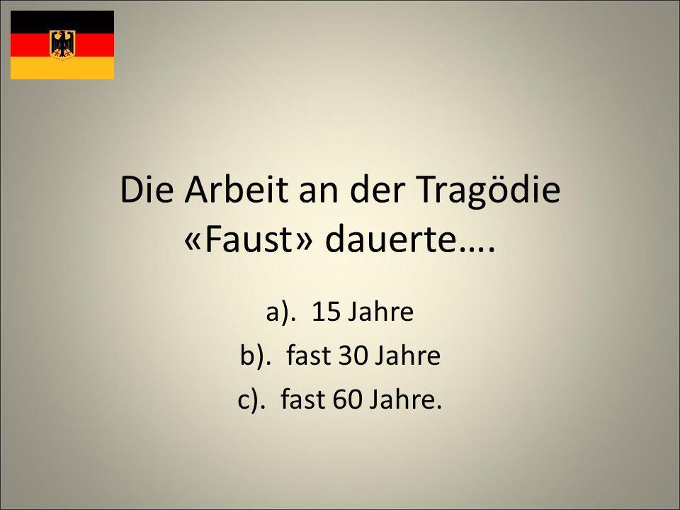 Die Arbeit an der Tragödie «Faust» dauerte…. a). 15 Jahre b). fast 30 Jahre c). fast 60 Jahre.