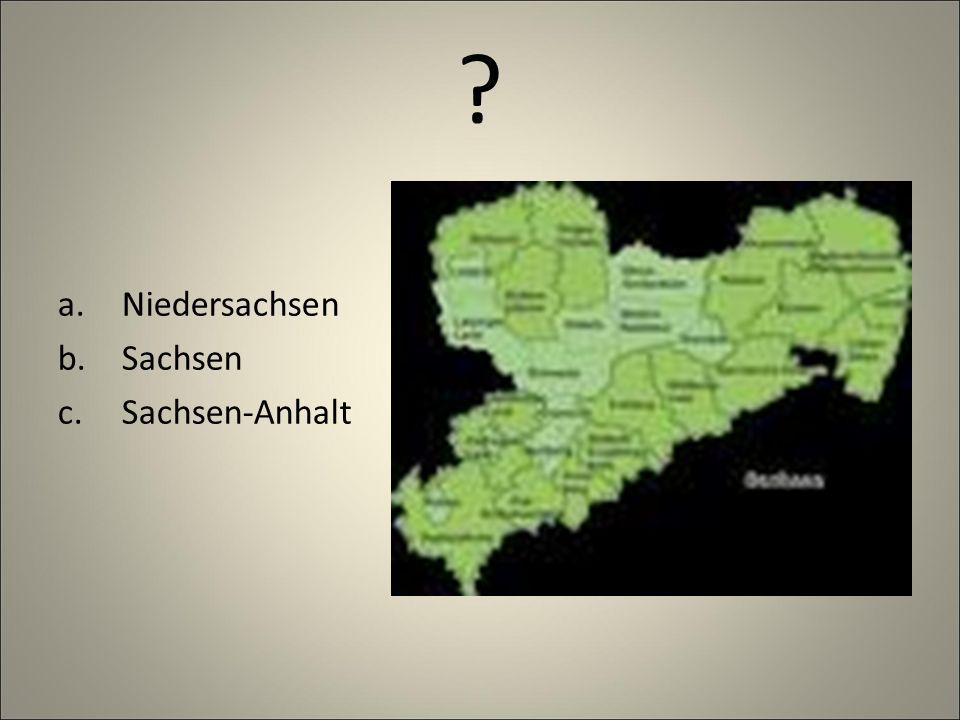 ? a.Niedersachsen b.Sachsen c.Sachsen-Anhalt