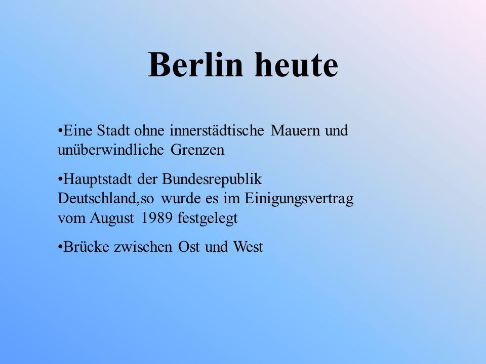 Berlin heute Eine Stadt ohne innerstädtische Mauern und unüberwindliche Grenzen Hauptstadt der Bundesrepublik Deutschland,so wurde es im Einigungsvertrag vom August 1989 festgelegt Brücke zwischen Ost und West