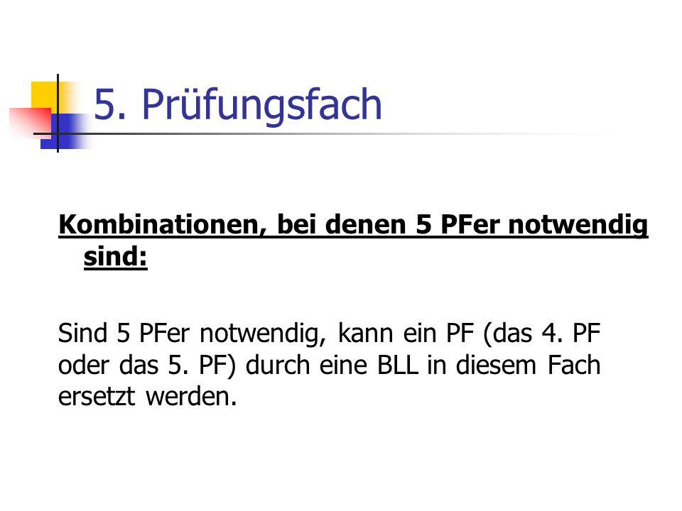 5. Prüfungsfach Kombinationen, bei denen 5 PFer notwendig sind: Sind 5 PFer notwendig, kann ein PF (das 4. PF oder das 5. PF) durch eine BLL in diesem